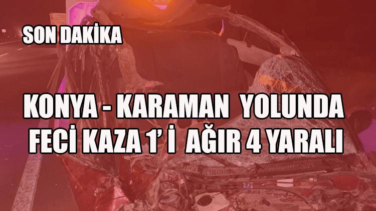 KONYA - KARAMAN YOLUNDA FECİ KAZA 1' İ AĞIR 4 YARALI